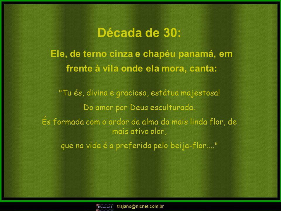 trajano@nicnet.com.br Década de 30: Tu és, divina e graciosa, estátua majestosa.