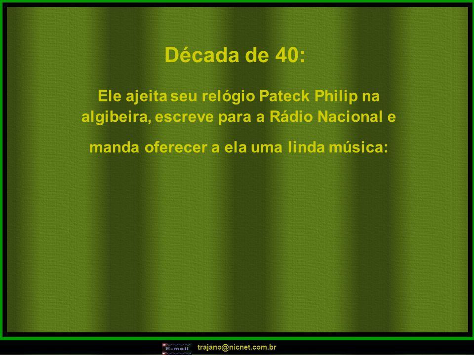 trajano@nicnet.com.br Década de 40: Ele ajeita seu relógio Pateck Philip na algibeira, escreve para a Rádio Nacional e manda oferecer a ela uma linda música: