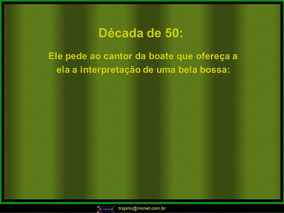 trajano@nicnet.com.br Década de 50: Ele pede ao cantor da boate que ofereça a ela a interpretação de uma bela bossa: