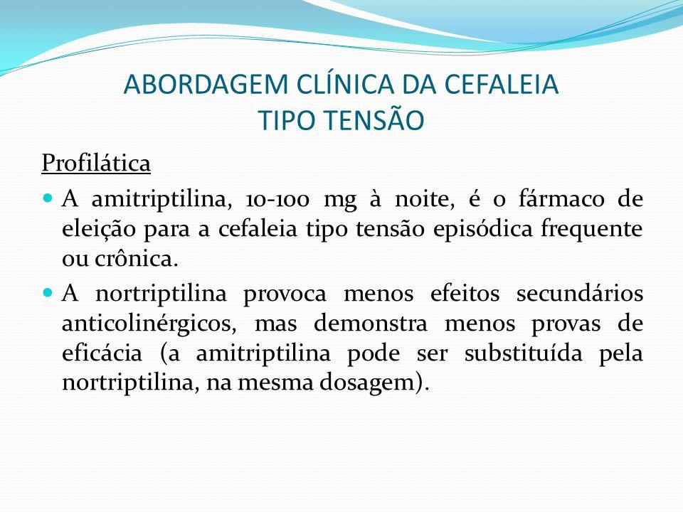 ABORDAGEM CLÍNICA DA CEFALEIA TIPO TENSÃO Profilática A amitriptilina, 10-100 mg à noite, é o fármaco de eleição para a cefaleia tipo tensão episódica