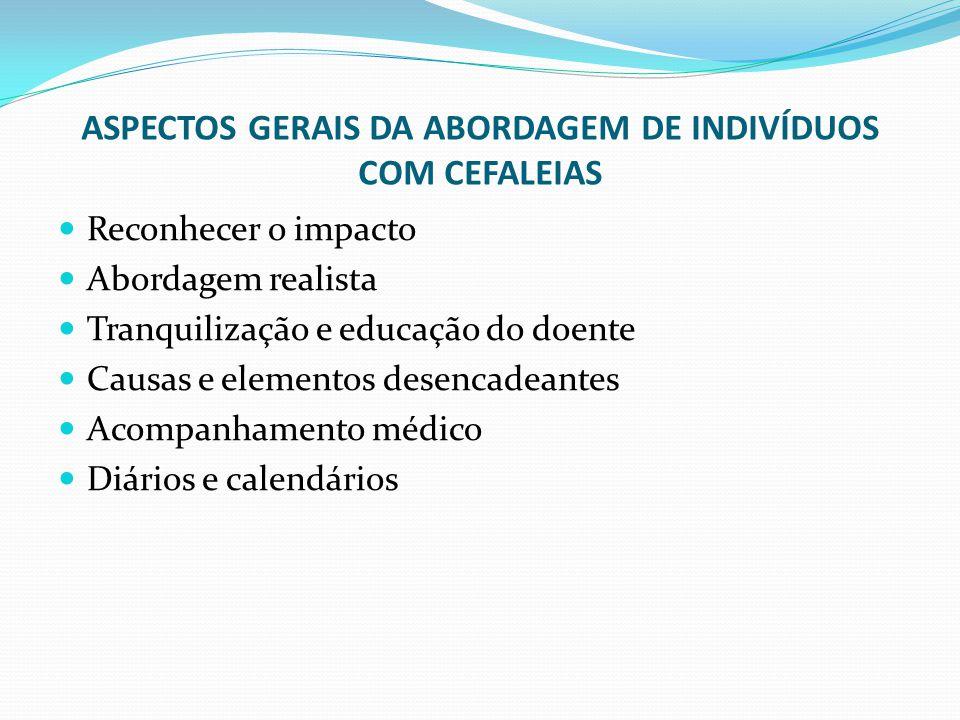 ASPECTOS GERAIS DA ABORDAGEM DE INDIVÍDUOS COM CEFALEIAS Reconhecer o impacto Abordagem realista Tranquilização e educação do doente Causas e elemento
