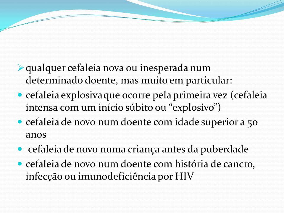  qualquer cefaleia nova ou inesperada num determinado doente, mas muito em particular: cefaleia explosiva que ocorre pela primeira vez (cefaleia inte