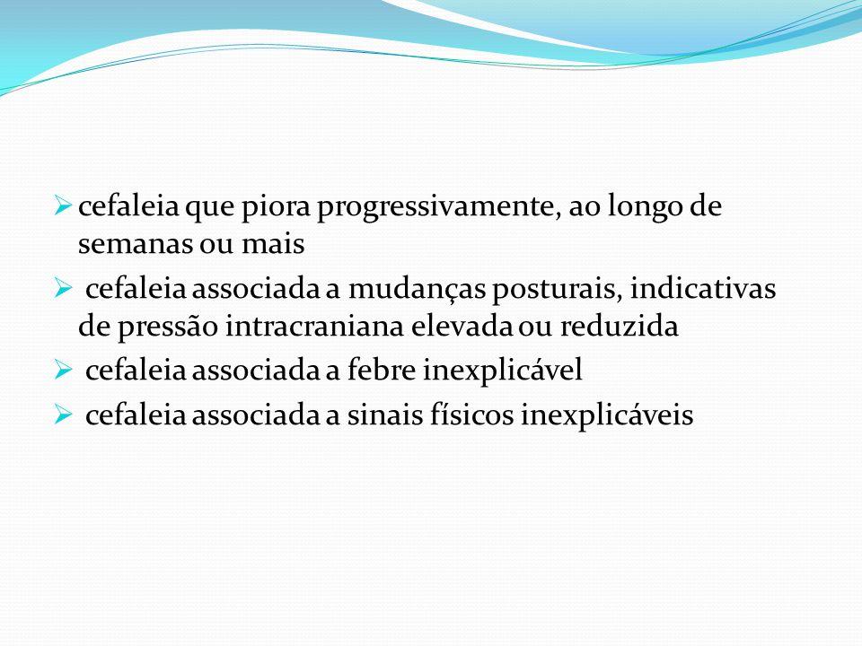  cefaleia que piora progressivamente, ao longo de semanas ou mais  cefaleia associada a mudanças posturais, indicativas de pressão intracraniana ele