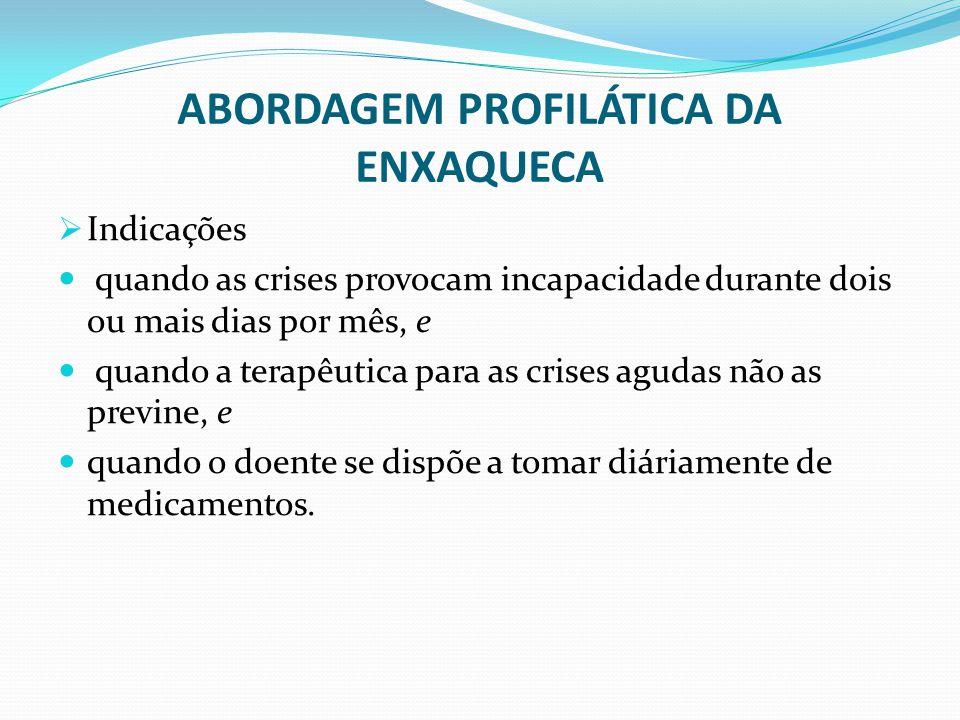 ABORDAGEM PROFILÁTICA DA ENXAQUECA  Indicações quando as crises provocam incapacidade durante dois ou mais dias por mês, e quando a terapêutica para