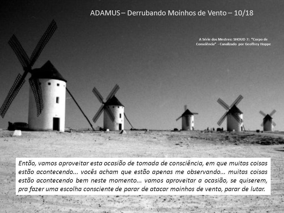 ADAMUS – Derrubando Moinhos de Vento – 09/18 A Série dos Mestres: SHOUD 7: Corpo de Consciência - Canalizado por Geoffrey Hoppe ADAMUS: Ah.
