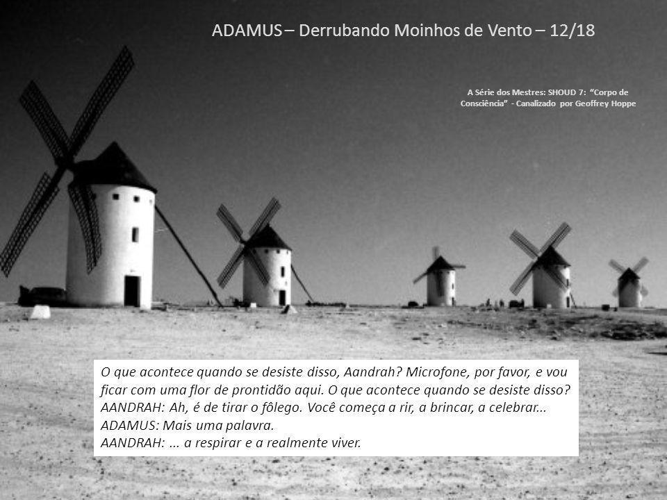 ADAMUS – Derrubando Moinhos de Vento – 11/18 A Série dos Mestres: SHOUD 7: Corpo de Consciência - Canalizado por Geoffrey Hoppe Mas antes que concordem, deixem-me incluir um aviso.