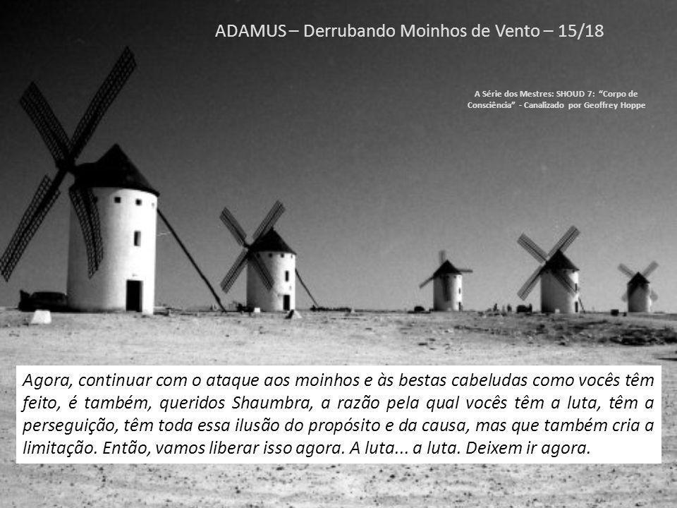ADAMUS – Derrubando Moinhos de Vento – 14/18 A Série dos Mestres: SHOUD 7: Corpo de Consciência - Canalizado por Geoffrey Hoppe Então, sim, vocês começam a viver.
