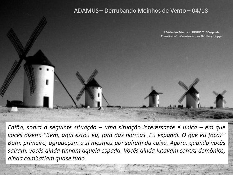 ADAMUS – Derrubando Moinhos de Vento – 03/18 A Série dos Mestres: SHOUD 7: Corpo de Consciência - Canalizado por Geoffrey Hoppe Agora, Don Quixote acabou desistindo de atacar moinhos, voltou para as normas, voltou para sua velha realidade.