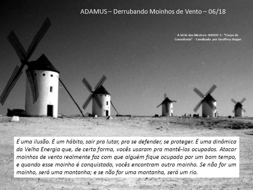 ADAMUS – Derrubando Moinhos de Vento – 05/18 A Série dos Mestres: SHOUD 7: Corpo de Consciência - Canalizado por Geoffrey Hoppe Agora é o momento de reconhecer que são apenas moinhos de vento.