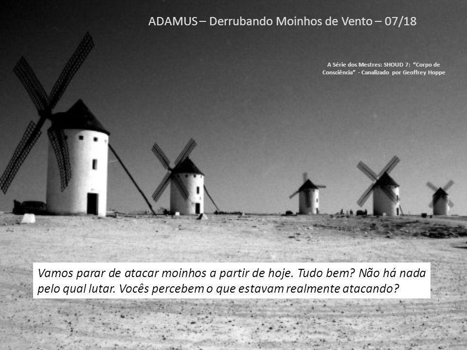 ADAMUS – Derrubando Moinhos de Vento – 06/18 A Série dos Mestres: SHOUD 7: Corpo de Consciência - Canalizado por Geoffrey Hoppe É uma ilusão.