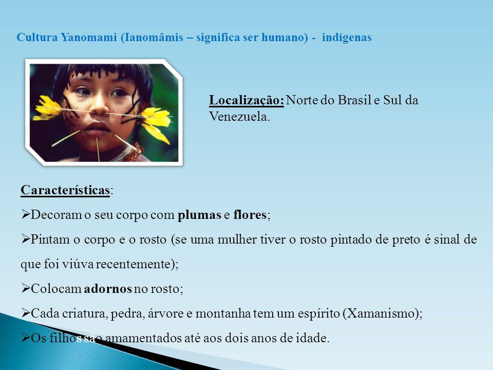 Cultura Yanomami (Ianomâmis – significa ser humano) - indígenas Localização: Norte do Brasil e Sul da Venezuela. Características:  Decoram o seu corp