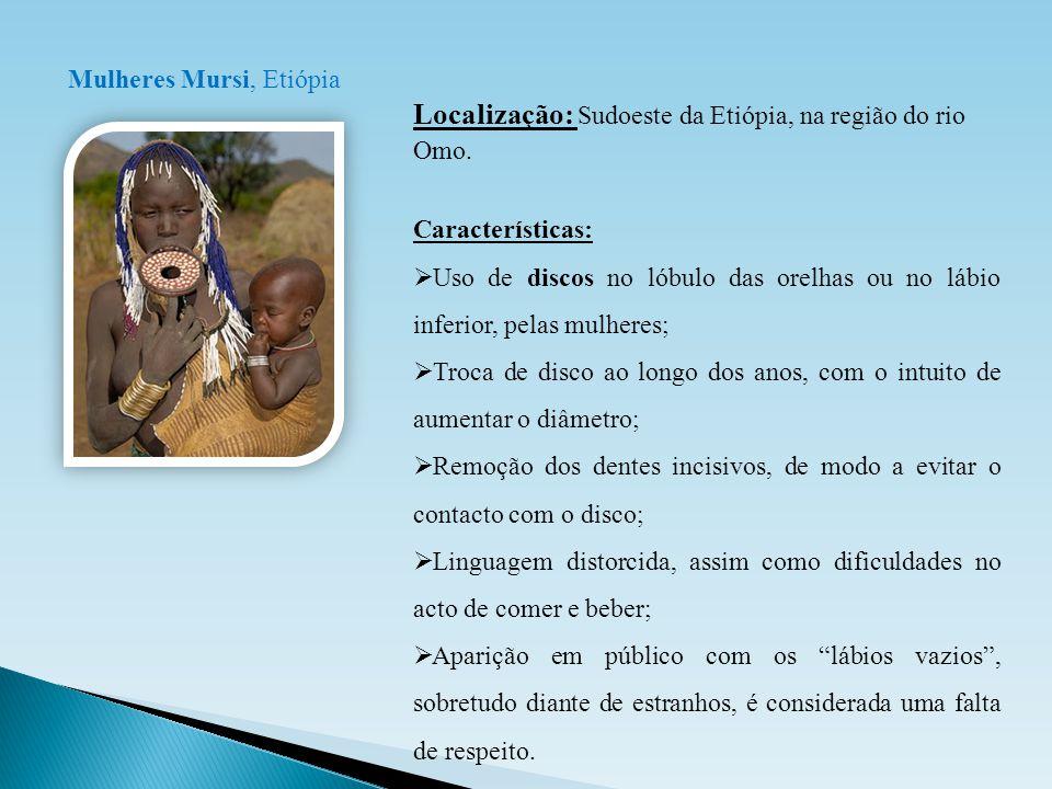 Mulheres Mursi, Etiópia Localização: Sudoeste da Etiópia, na região do rio Omo. Características:  Uso de discos no lóbulo das orelhas ou no lábio inf