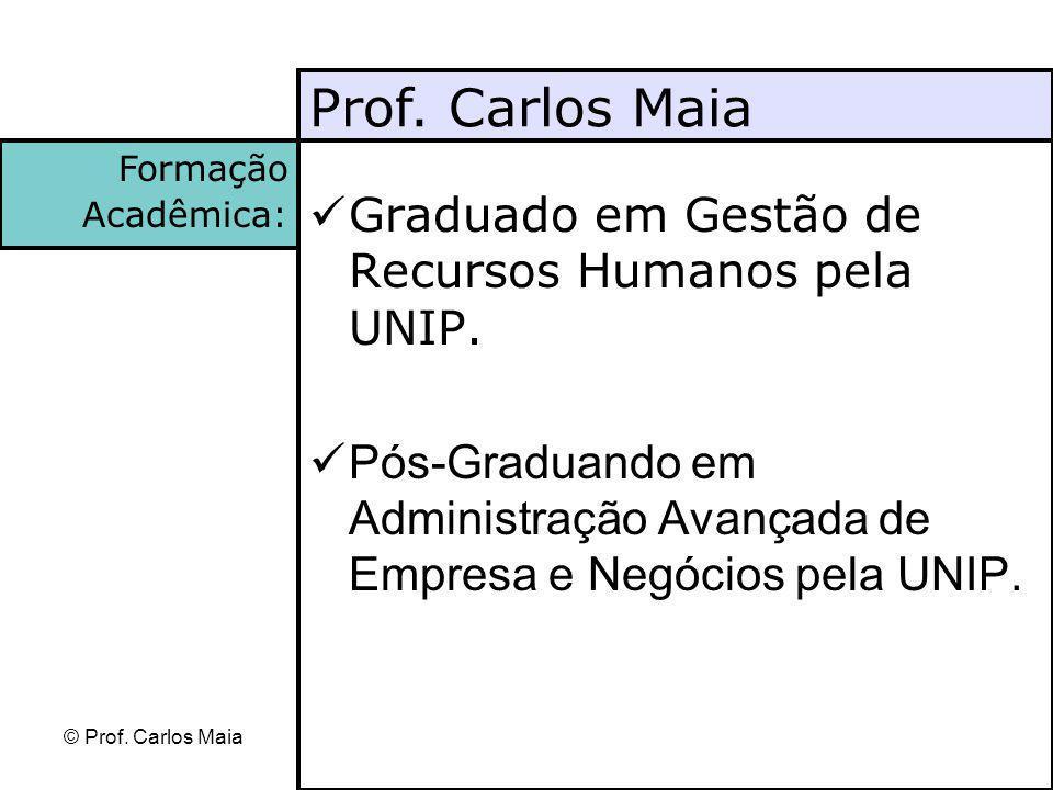 © Prof. Carlos Maia Graduado em Gestão de Recursos Humanos pela UNIP. Pós-Graduando em Administração Avançada de Empresa e Negócios pela UNIP. Prof. C