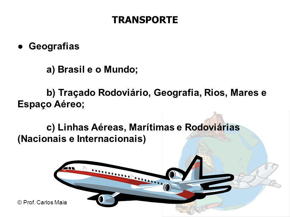 © Prof. Carlos Maia TRANSPORTE ● Geografias a) Brasil e o Mundo; b) Traçado Rodoviário, Geografia, Rios, Mares e Espaço Aéreo; c) Linhas Aéreas, Marít