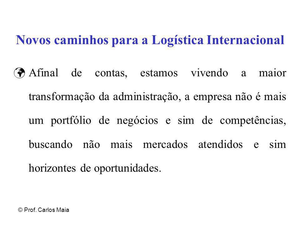 © Prof. Carlos Maia Novos caminhos para a Logística Internacional Afinal de contas, estamos vivendo a maior transformação da administração, a empresa