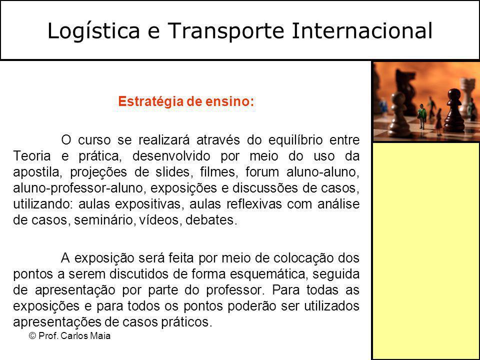 © Prof. Carlos Maia Logística e Transporte Internacional Estratégia de ensino: O curso se realizará através do equilíbrio entre Teoria e prática, dese