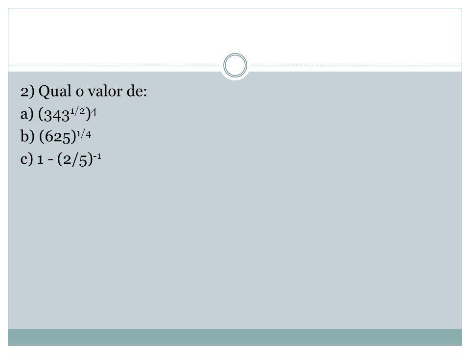 2) Qual o valor de: a) (343 1/2 ) 4 b) (625) 1/4 c) 1 - (2/5) -1