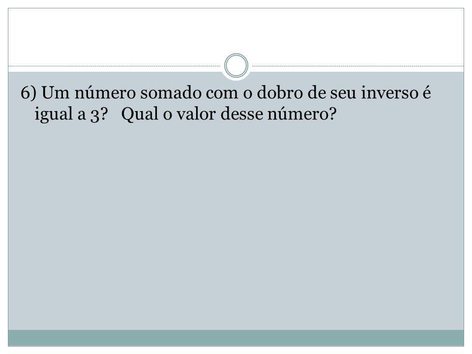 6) Um número somado com o dobro de seu inverso é igual a 3? Qual o valor desse número?