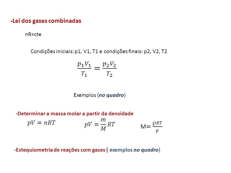 -Lei dos gases combinadas nR=cte Condições iniciais: p1, V1, T1 e condições finais: p2, V2, T2 Exemplos (no quadro) -Determinar a massa molar a partir