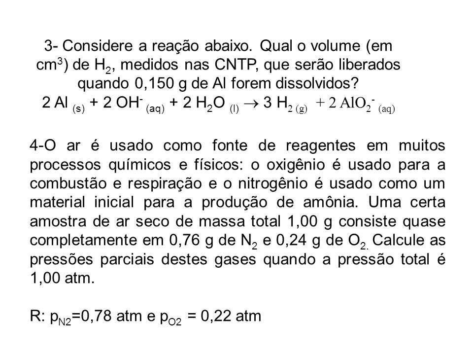 3- Considere a reação abaixo. Qual o volume (em cm 3 ) de H 2, medidos nas CNTP, que serão liberados quando 0,150 g de Al forem dissolvidos? 2 Al (s)