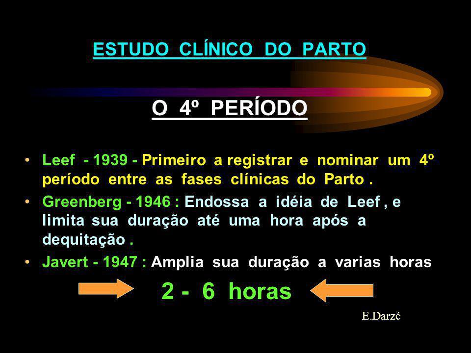 ESTUDO CLÍNICO DO PARTO O 4º PERÍODO Leef - 1939 - Primeiro a registrar e nominar um 4º período entre as fases clínicas do Parto. Greenberg - 1946 : E