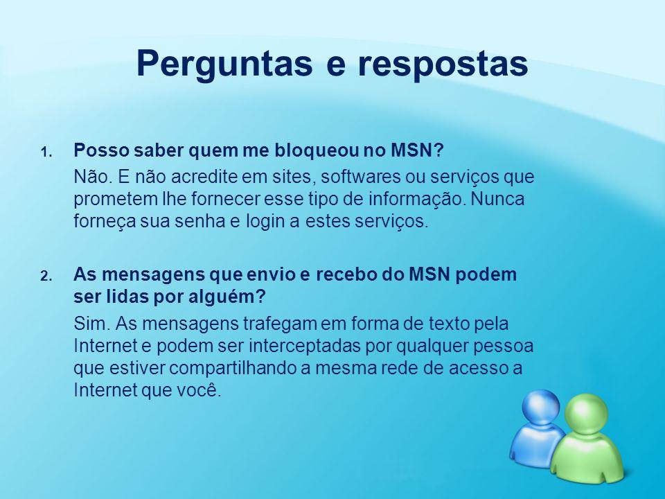 Perguntas e respostas 1. 1. Posso saber quem me bloqueou no MSN? Não. E não acredite em sites, softwares ou serviços que prometem lhe fornecer esse ti