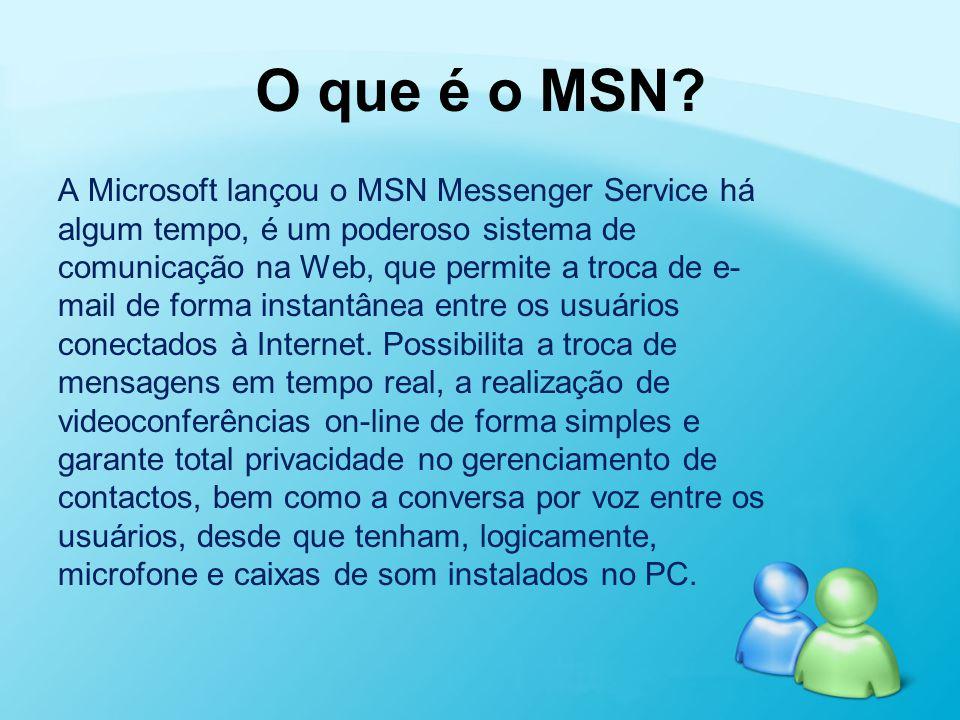 O que é o MSN? A Microsoft lançou o MSN Messenger Service há algum tempo, é um poderoso sistema de comunicação na Web, que permite a troca de e- mail