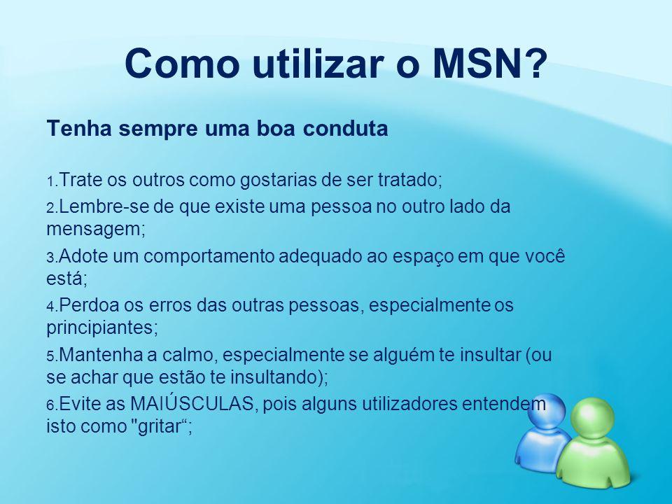 Como utilizar o MSN? Tenha sempre uma boa conduta 1. 1. Trate os outros como gostarias de ser tratado; 2. 2. Lembre-se de que existe uma pessoa no out