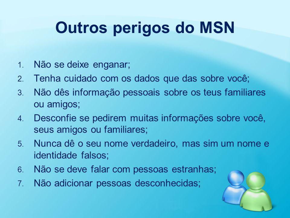 Outros perigos do MSN 1. 1. Não se deixe enganar; 2. 2. Tenha cuidado com os dados que das sobre você; 3. 3. Não dês informação pessoais sobre os teus