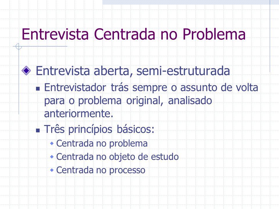 Entrevista Centrada no Problema Entrevista aberta, semi-estruturada Entrevistador trás sempre o assunto de volta para o problema original, analisado anteriormente.