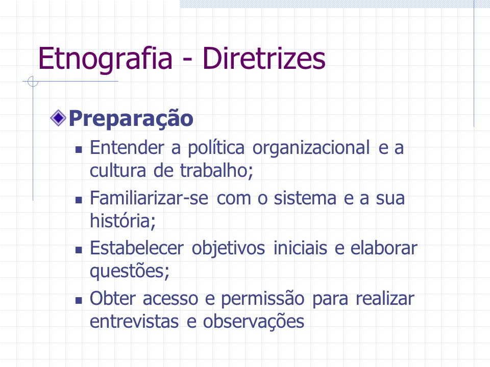Etnografia - Diretrizes Preparação Entender a política organizacional e a cultura de trabalho; Familiarizar-se com o sistema e a sua história; Estabelecer objetivos iniciais e elaborar questões; Obter acesso e permissão para realizar entrevistas e observações