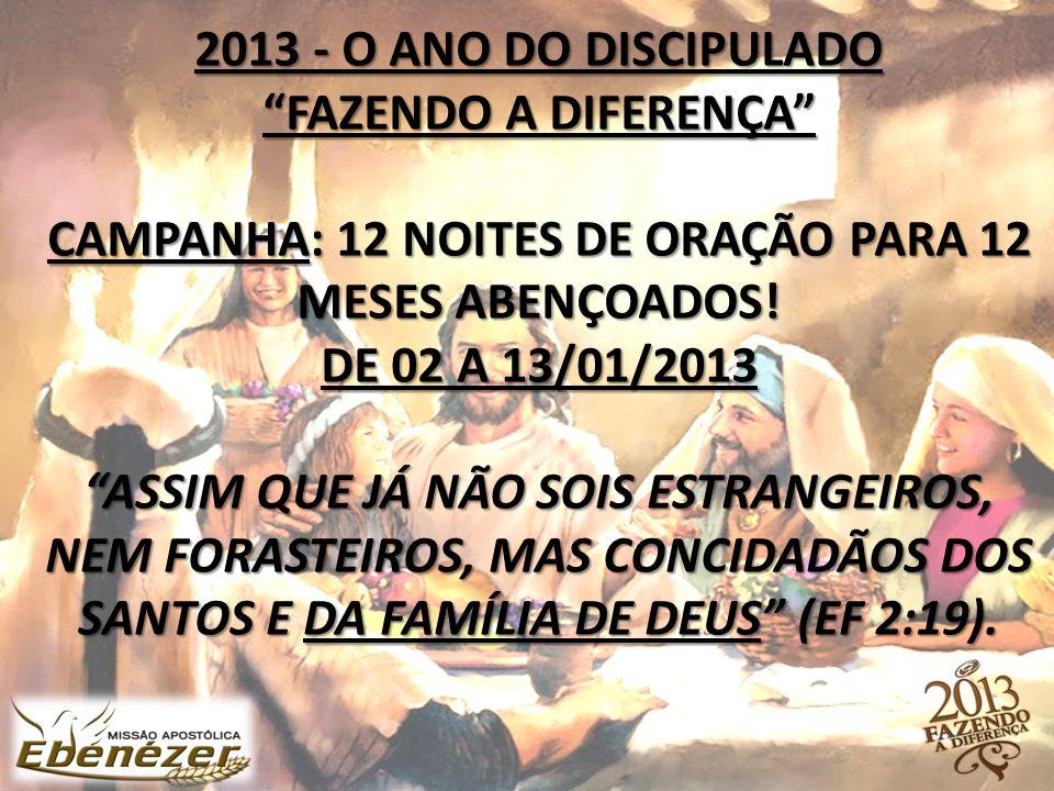 """2013 - O ANO DO DISCIPULADO """"FAZENDO A DIFERENÇA"""" CAMPANHA: 12 NOITES DE ORAÇÃO PARA 12 MESES ABENÇOADOS! DE 02 A 13/01/2013 """"ASSIM QUE JÁ NÃO SOIS ES"""