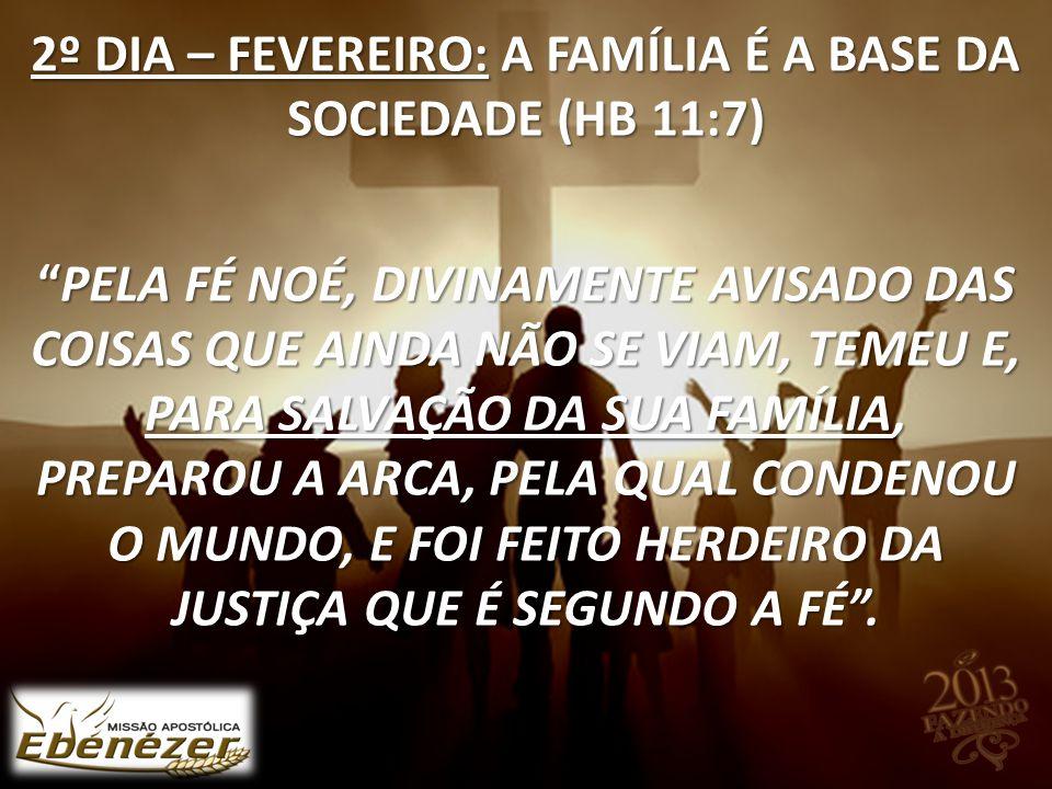 """2º DIA – FEVEREIRO: A FAMÍLIA É A BASE DA SOCIEDADE (HB 11:7) """"PELA FÉ NOÉ, DIVINAMENTE AVISADO DAS COISAS QUE AINDA NÃO SE VIAM, TEMEU E, PARA SALVAÇ"""