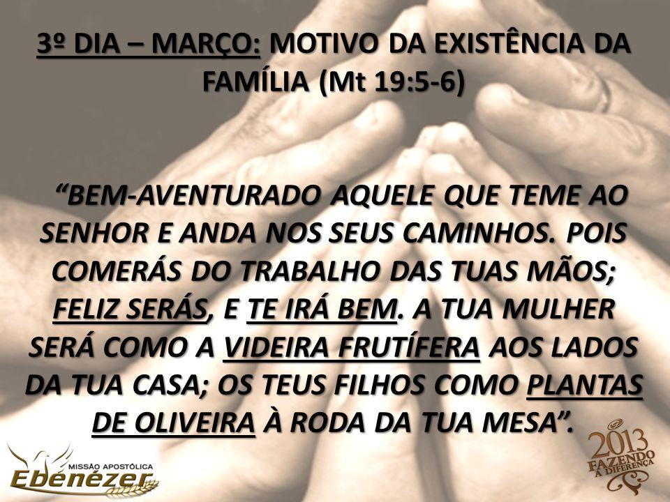 """3º DIA – MARÇO: MOTIVO DA EXISTÊNCIA DA FAMÍLIA (Mt 19:5-6) """"BEM-AVENTURADO AQUELE QUE TEME AO SENHOR E ANDA NOS SEUS CAMINHOS. POIS COMERÁS DO TRABAL"""