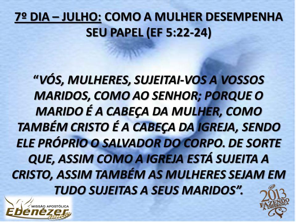 """7º DIA – JULHO: COMO A MULHER DESEMPENHA SEU PAPEL (EF 5:22-24) """"VÓS, MULHERES, SUJEITAI-VOS A VOSSOS MARIDOS, COMO AO SENHOR; PORQUE O MARIDO É A CAB"""