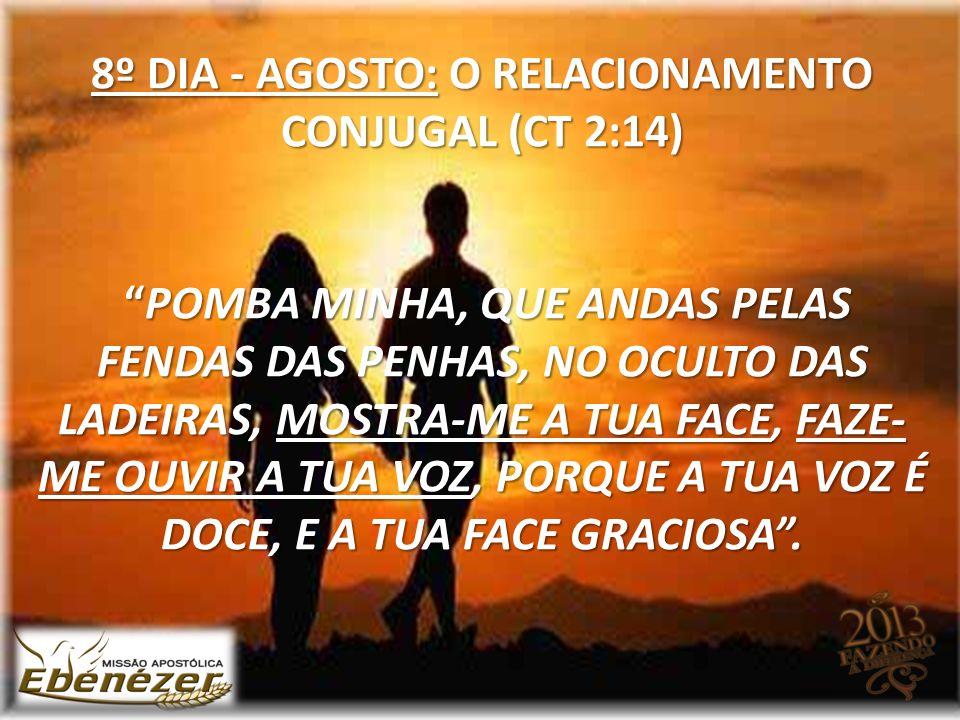 """8º DIA - AGOSTO: O RELACIONAMENTO CONJUGAL (CT 2:14) """"POMBA MINHA, QUE ANDAS PELAS FENDAS DAS PENHAS, NO OCULTO DAS LADEIRAS, MOSTRA-ME A TUA FACE, FA"""