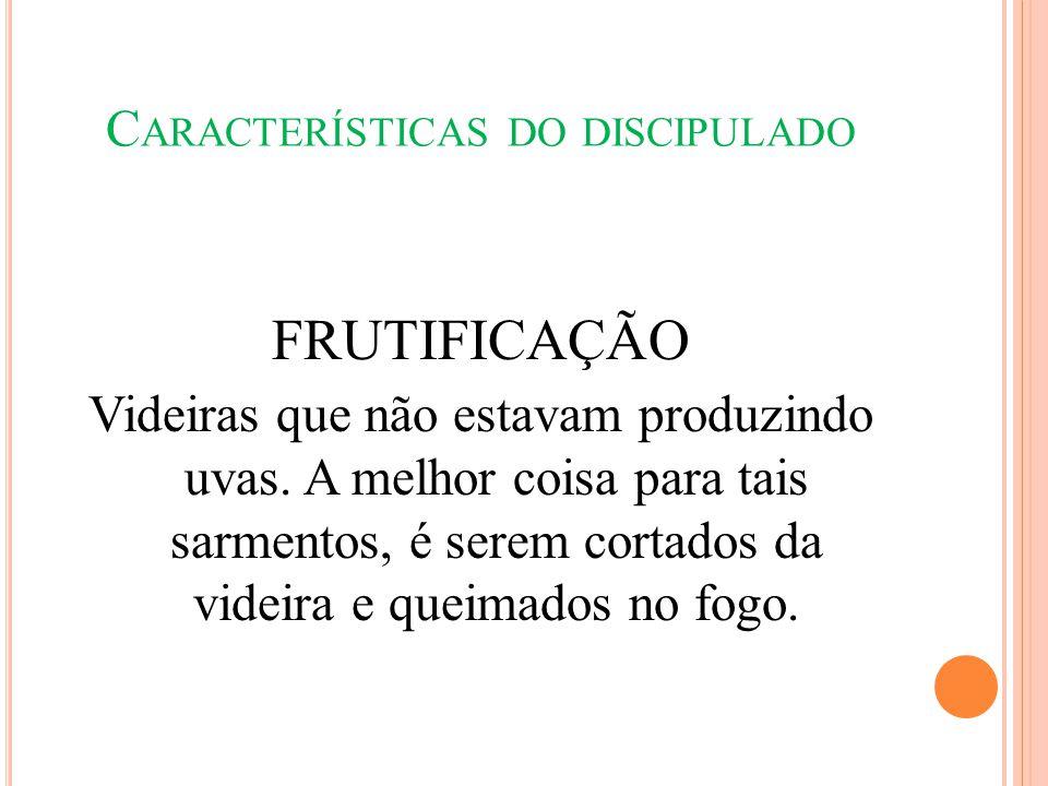 C ARACTERÍSTICAS DO DISCIPULADO FRUTIFICAÇÃO Videiras que não estavam produzindo uvas. A melhor coisa para tais sarmentos, é serem cortados da videira