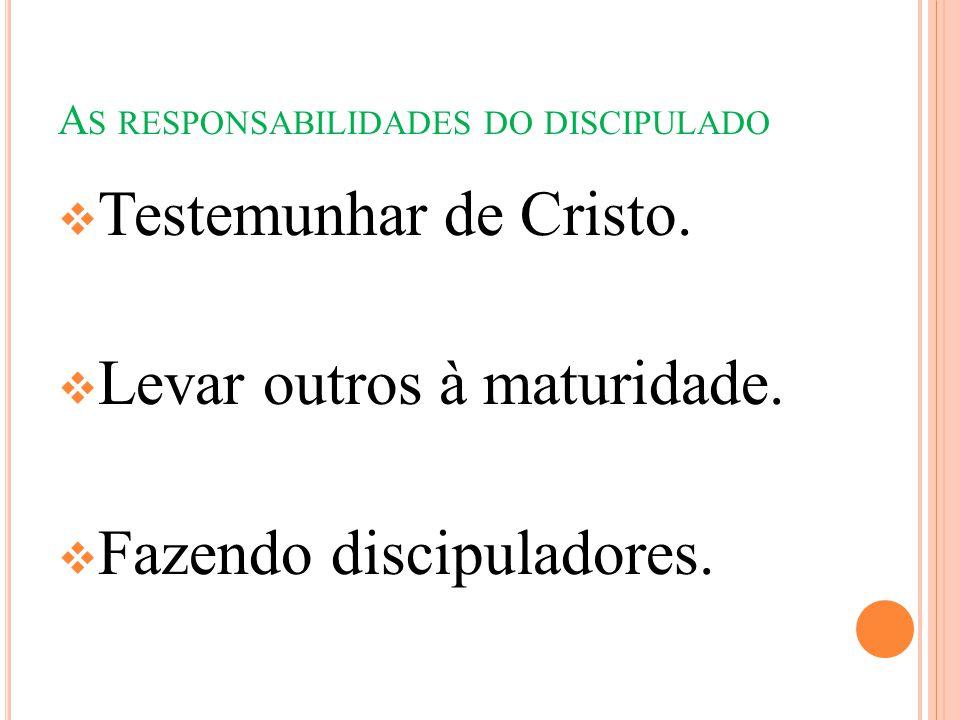 A S RESPONSABILIDADES DO DISCIPULADO  Testemunhar de Cristo.  Levar outros à maturidade.  Fazendo discipuladores.