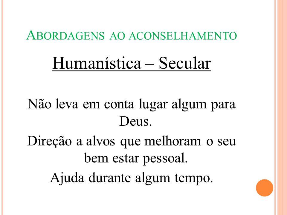 A BORDAGENS AO ACONSELHAMENTO Humanística – Secular Não leva em conta lugar algum para Deus. Direção a alvos que melhoram o seu bem estar pessoal. Aju