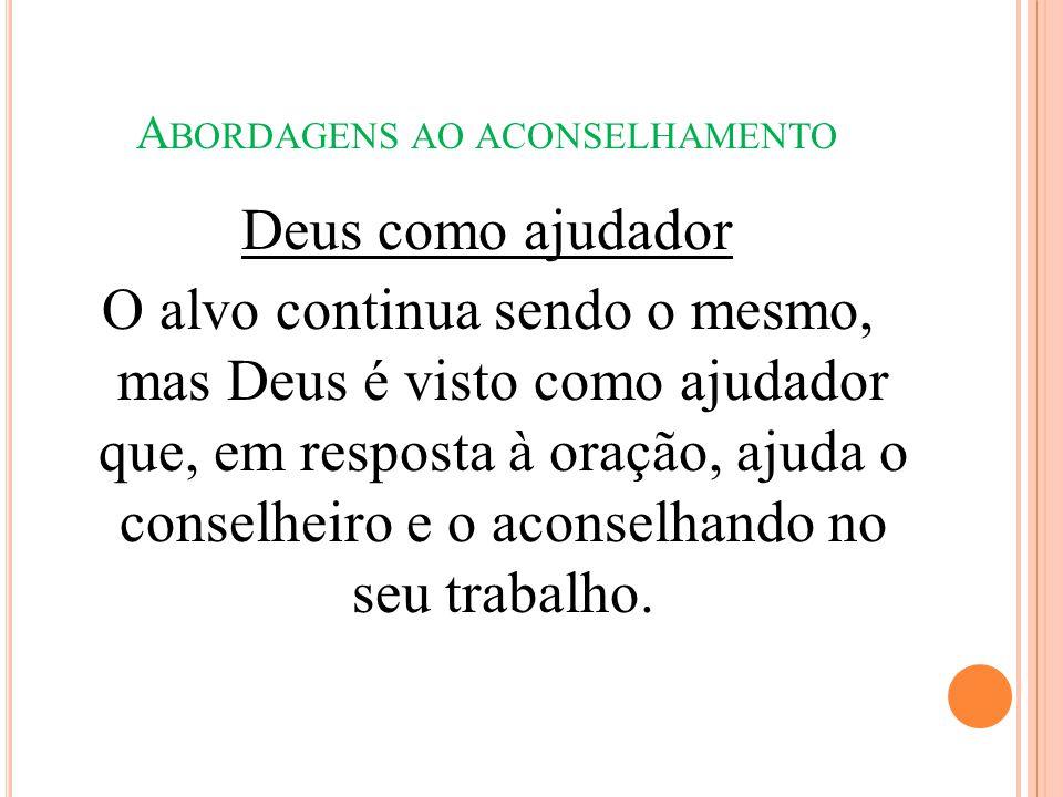 A BORDAGENS AO ACONSELHAMENTO Deus como ajudador O alvo continua sendo o mesmo, mas Deus é visto como ajudador que, em resposta à oração, ajuda o cons