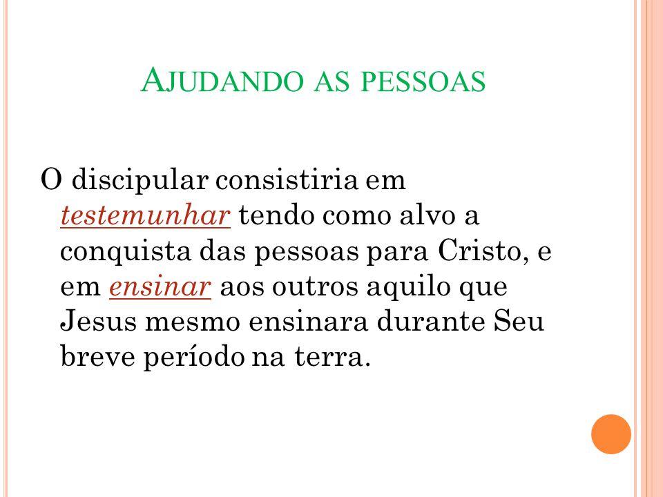 A JUDANDO AS PESSOAS O discipular consistiria em testemunhar tendo como alvo a conquista das pessoas para Cristo, e em ensinar aos outros aquilo que J
