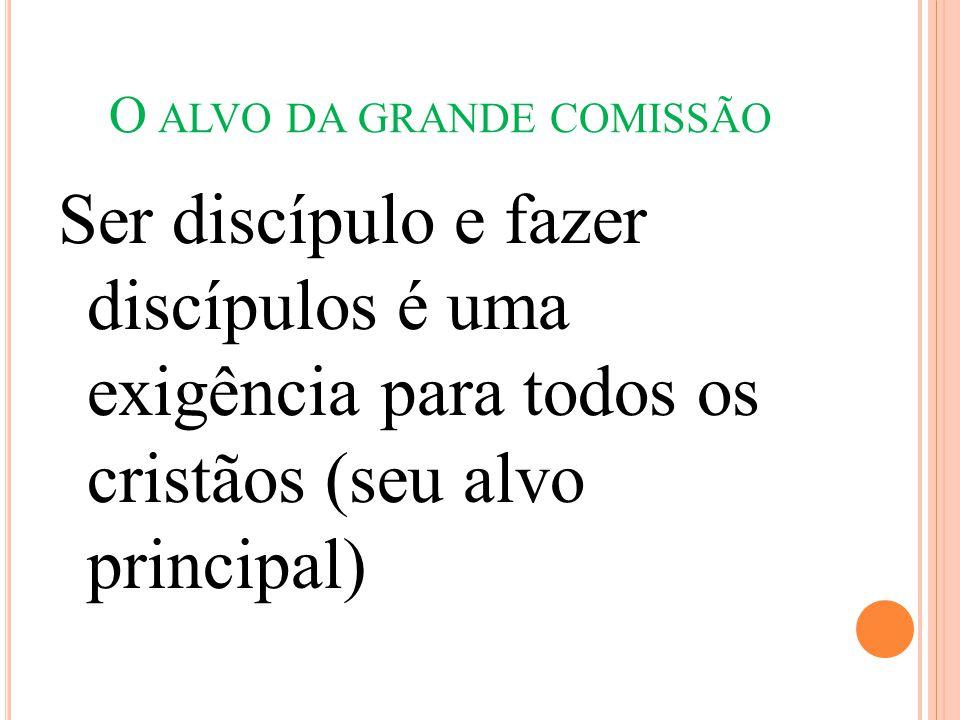 O ALVO DA GRANDE COMISSÃO Ser discípulo e fazer discípulos é uma exigência para todos os cristãos (seu alvo principal)