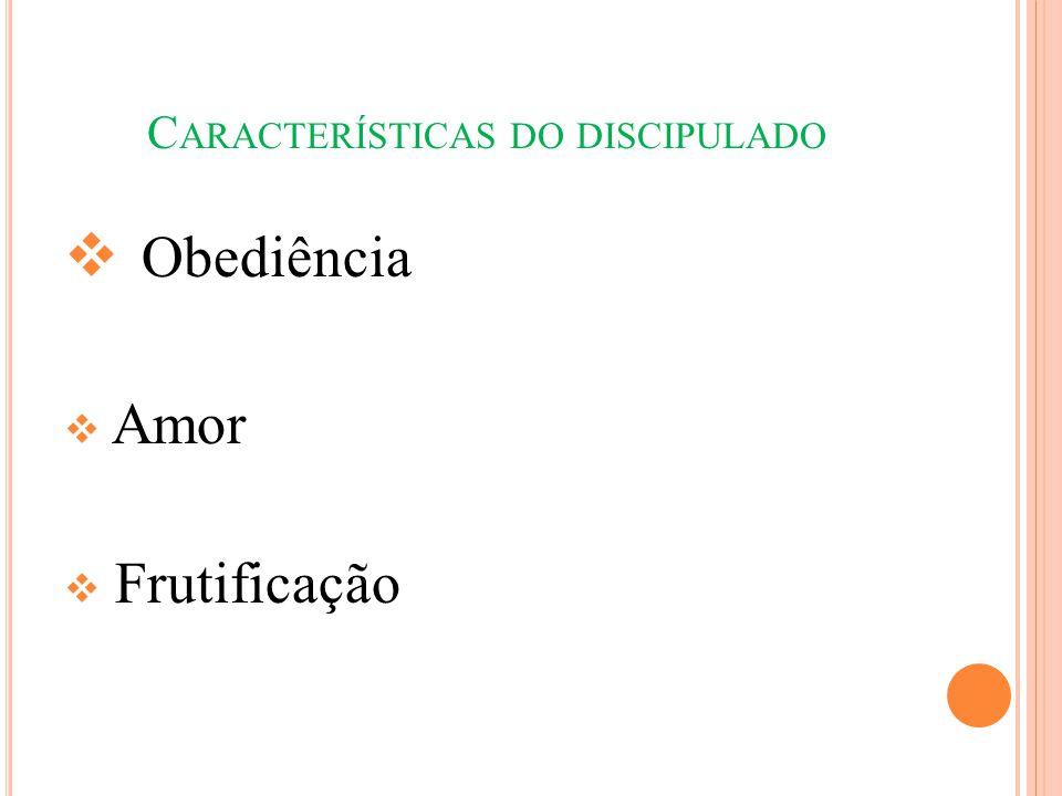 C ARACTERÍSTICAS DO DISCIPULADO  Obediência  Amor  Frutificação