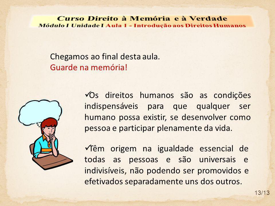 Chegamos ao final desta aula. Guarde na memória! Os direitos humanos são as condições indispensáveis para que qualquer ser humano possa existir, se de