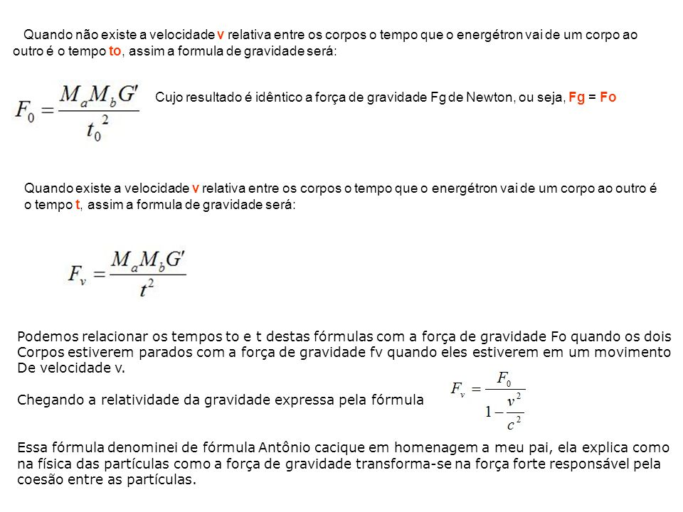 Quando não existe a velocidade v relativa entre os corpos o tempo que o energétron vai de um corpo ao outro é o tempo to, assim a formula de gravidade será: Cujo resultado é idêntico a força de gravidade Fg de Newton, ou seja, Fg = Fo Quando existe a velocidade v relativa entre os corpos o tempo que o energétron vai de um corpo ao outro é o tempo t, assim a formula de gravidade será: Podemos relacionar os tempos to e t destas fórmulas com a força de gravidade Fo quando os dois Corpos estiverem parados com a força de gravidade fv quando eles estiverem em um movimento De velocidade v.