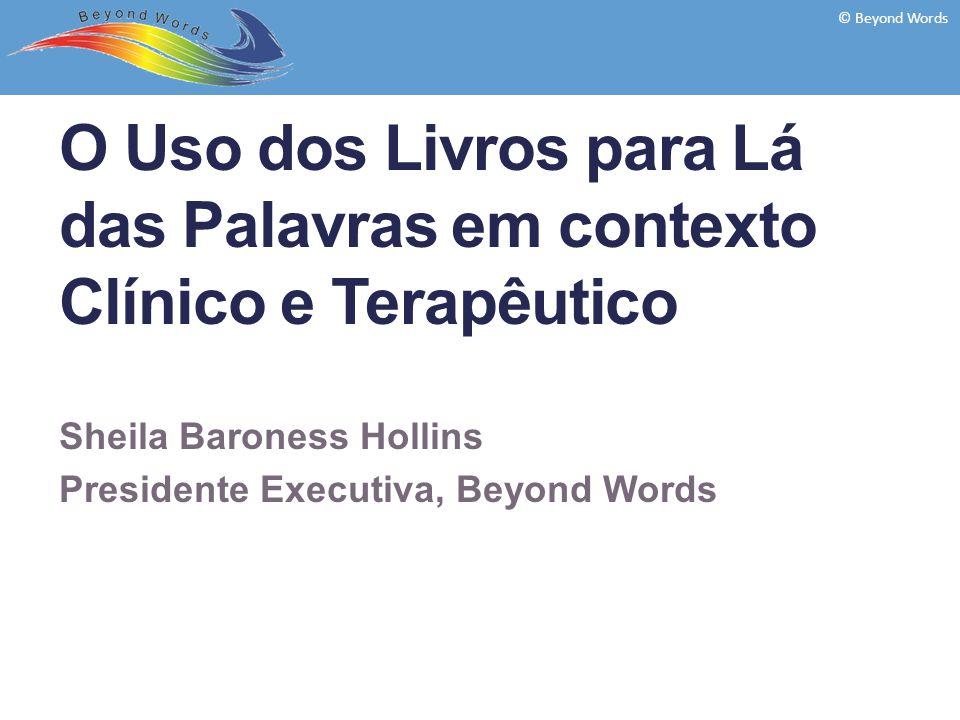 O Uso dos Livros para Lá das Palavras em contexto Clínico e Terapêutico Sheila Baroness Hollins Presidente Executiva, Beyond Words © Beyond Words