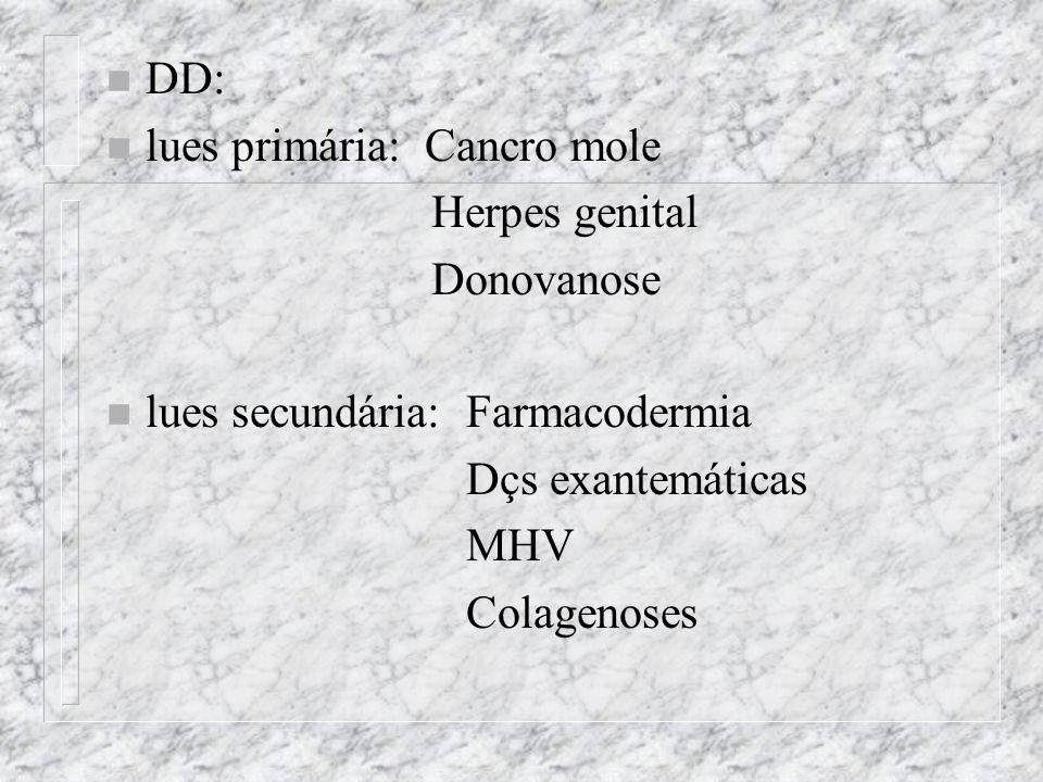 n DD: n lues primária: Cancro mole Herpes genital Donovanose n lues secundária: Farmacodermia Dçs exantemáticas MHV Colagenoses