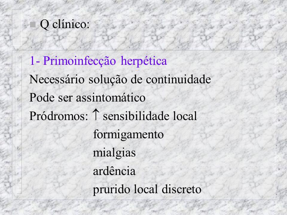 n Q clínico: 1- Primoinfecção herpética Necessário solução de continuidade Pode ser assintomático Pródromos:  sensibilidade local formigamento mialgias ardência prurido local discreto