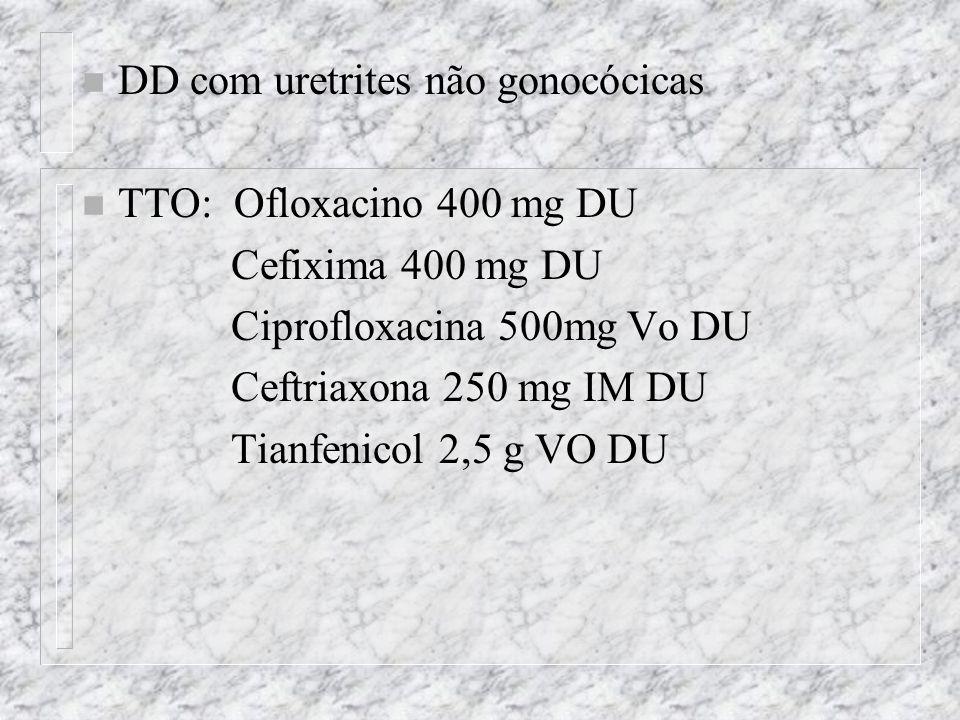 n DD com uretrites não gonocócicas n TTO: Ofloxacino 400 mg DU Cefixima 400 mg DU Ciprofloxacina 500mg Vo DU Ceftriaxona 250 mg IM DU Tianfenicol 2,5 g VO DU