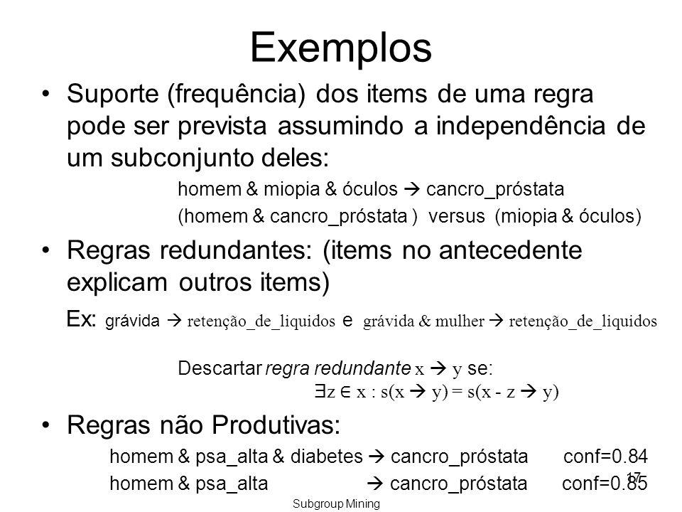 Exemplos Suporte (frequência) dos items de uma regra pode ser prevista assumindo a independência de um subconjunto deles: homem & miopia & óculos  cancro_próstata (homem & cancro_próstata ) versus (miopia & óculos) Regras redundantes: (items no antecedente explicam outros items) Ex: grávida  retenção_de_liquidos e grávida & mulher  retenção_de_liquidos Descartar regra redundante x  y se: Ǝ z ∈ x : s(x  y) = s(x - z  y) Regras não Produtivas: homem & psa_alta & diabetes  cancro_próstata conf=0.84 homem & psa_alta  cancro_próstata conf=0.85 17 Subgroup Mining